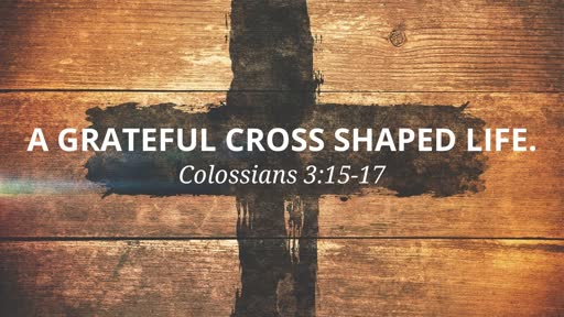 (Col 3:15-17) A Grateful Cross Shaped Life.