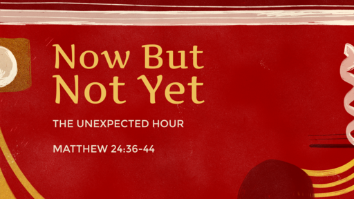 Advent: Now But Not Yet - The Unexpected Hour