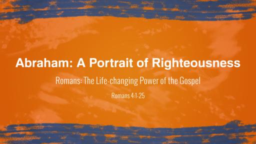 Abraham: A Portrait of Righteousness | Romans 4:1-25