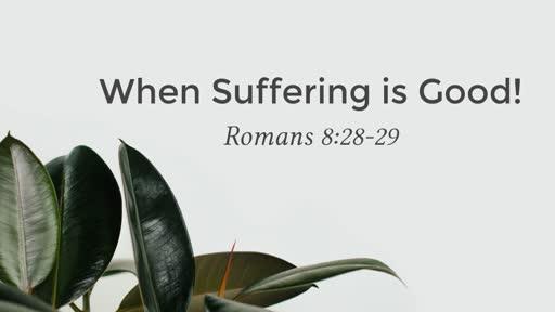(Romans 8:28-29) When Suffering is Good!