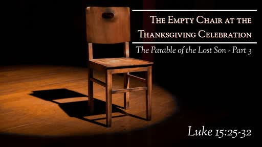Luke 15:25-32 - The Empty Chair At The Thanksgiving Celebration