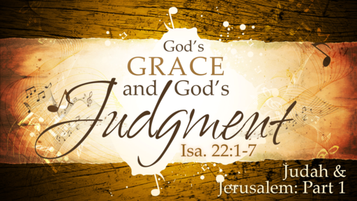 2018-07-01 AM (TM) - Isaiah: #38 - God's Grace and God's Judgement: Judah & Jerusalem, Pt. 1 (Isa. 22:1-7)