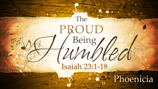 2018-07-08 PM (TM) - Isaiah: #41 - The Proud Being Humbled: Phoenicia (Isa. 23:1-18)