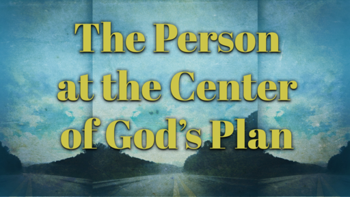 2018-07-15 SS (TM) - God's Plan: #10 - L6: The Person at the Center of God's Plan, Pt. 1/4