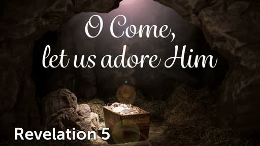 12-8-19 AM - O Come Let Us Adore Him