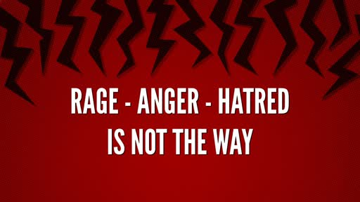 RAGE - ANGER- HATRED IS NOT THE WAY