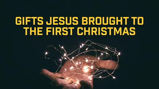 Gifts Jesus Brought to the First Christmas - 12/8/2019