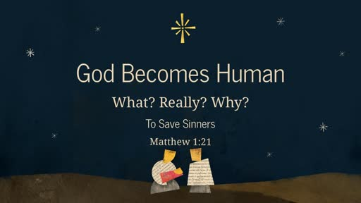 God Becomes Human - What? Really? Why? - To Save Sinners