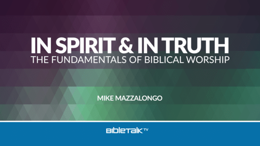 In Spirit and In Truth: The Fundamentals of Biblical Worship