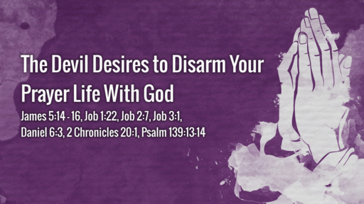 The Devil Desires to Disarm Your Prayer life with God