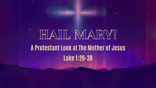 Hail Mary! - A Protestant Look at The Mother of Jesus
