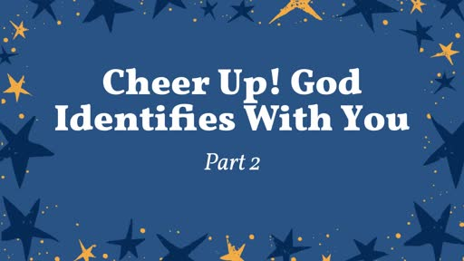 Cheer Up! God Identifies With You, Pt. 2