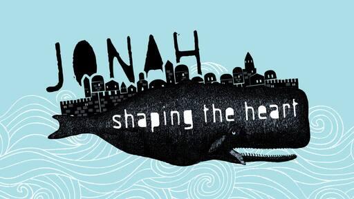 Jonah:  Shaping the Heart