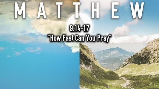 12-15--2019 Matthew 9.14-17 How Fast Can You Pray