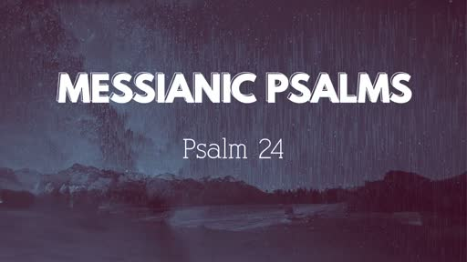468 - Messianic Psalms - Psalm 24