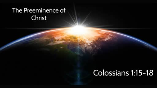 The Preeminence of Christ (Colossians 1:15-18)