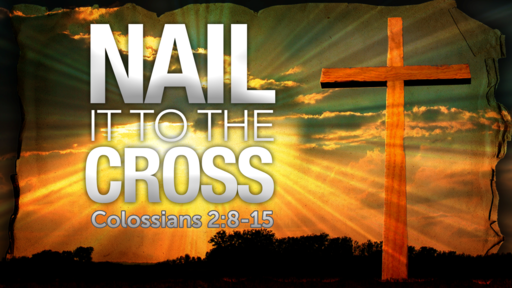 Colossians 2:8-15 - Nail it to the Cross!
