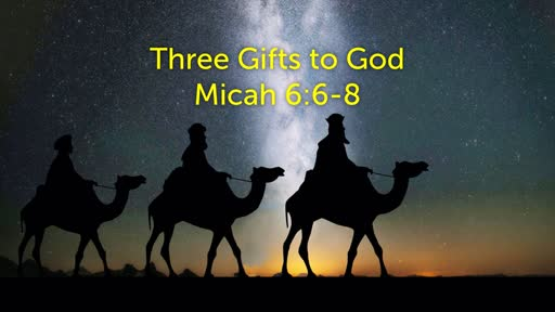 Sunday, December 22 - AM - Three Christmas Gifts - Micah 6:6-8