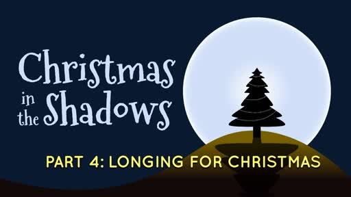 12/22/2019 Christmas in the Shadows, Part 4: Longing For Christmas