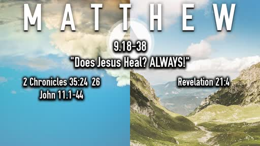 12-22--2019 Matthew 9.18-38 Does Jesus Heal - ALWAYS