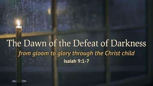 Isaiah 9:1-7 - The Dawn of the Defeat of Darkness