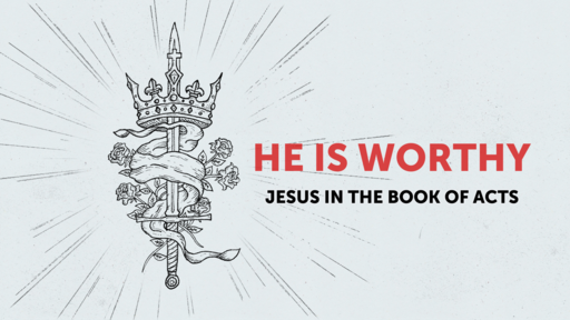 He Is Worthy - Jesus In The Book of Acts