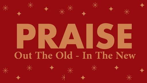 Praise out the old, Praise in the New