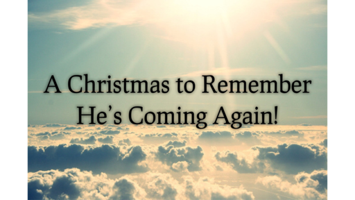A Christmas to Remember He's Coming Again!