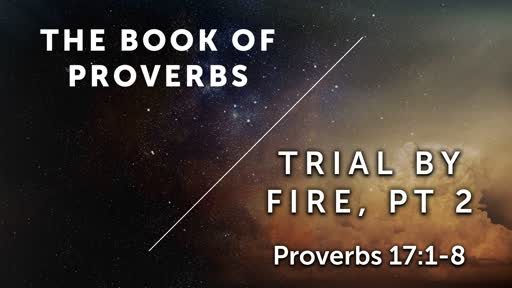 Trial By Fire, Pt 2 - Proverbs 17:1-8