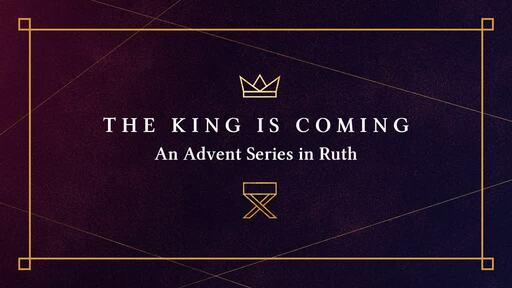 The King is Coming- An Advent Series in Ruth