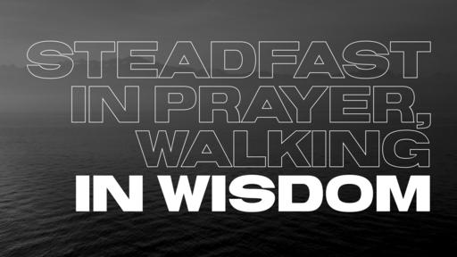 Steadfast in Prayer, Walking in Wisdom