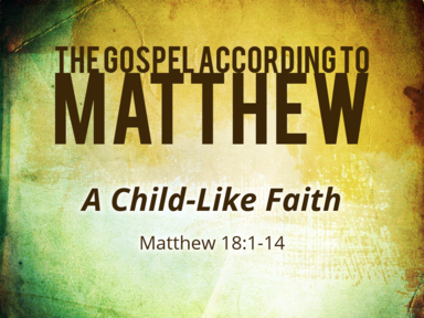 11-17-19 - Matthew 18:1-14 - A Child-Like Faith