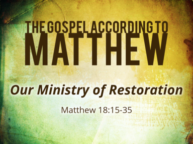 11-24-19 - Matthew 18:15-35 - Our Ministry of Restoration