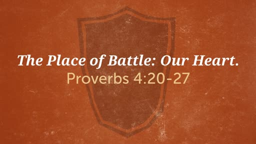 (Proverbs 4:20-27) The Place of Battle: Our Heart.