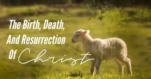 The Birth, Death, And Resurrection Of Christ