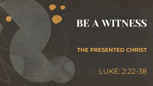 Luke:2-22-38: Be a Witness to the Presented Christ