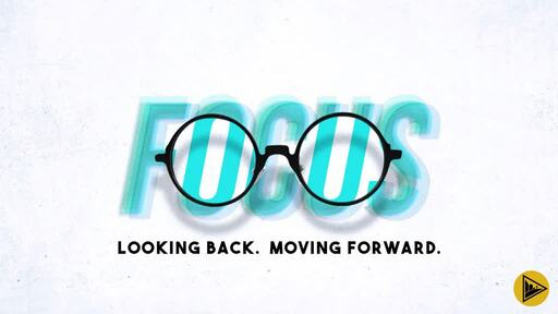Focus: Looking Back. Moving Forward