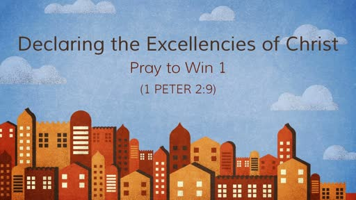 (1 Peter 2:9) Declaring the Excellencies of Christ: Pray to Win 1