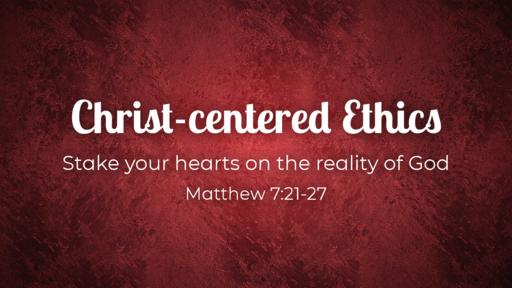 Christ-centered Ethics / Matthew 7:21-27