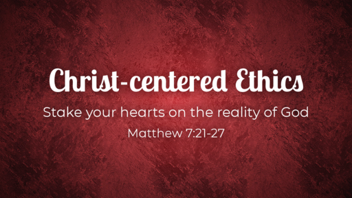 Christ-centered Ethics / Matthew 7:21-27