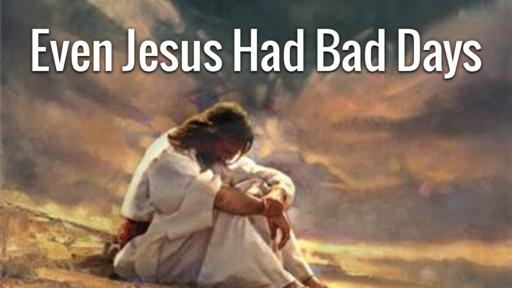 Even Jesus Had Bad Days