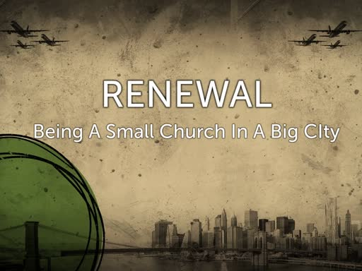 Renewal Part 1: Being A Small Church In A Big City