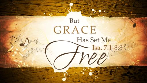 2018-03-04 AM (TM) - Isaiah: #14 - But Grace Has Set Me Free, Pt. 1 (Isa. 7:1-8:8)