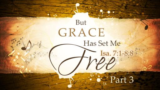 2018-03-11 AM (TM) - Isaiah: #16 - But Grace Has Set Me Free Part 3 (Isa. 7:1-8:8)
