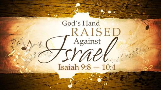 2018-04-08 AM (TM) - Isaiah: #19 - God's Hand Raised Against Israel (Isa. 9:8-10:4)