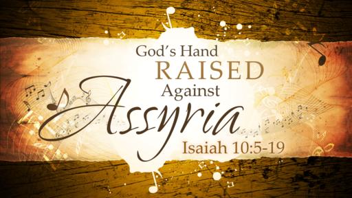 2018-04-08 PM (TM) - Isaiah: #20 - God's Hand Raised Against Assyria (Isa. 10:5-19)