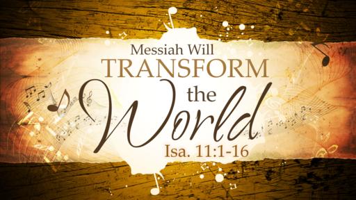 2018-04-15 PM (TM) - Isaiah: #22 - Messiah Will Transform the World (Isa. 11:1-16)