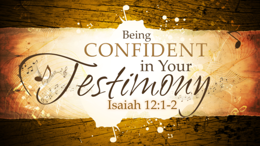 2018-04-22 AM (TM) - Isaiah: #23 - Being Confident in Your Testimony (Isa. 12:1-2)