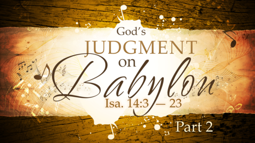 2018-05-06 PM (TM) - Isaiah: #27-God's Judgement on Babylon, Pt. 2 (Isa. 14:3-23)