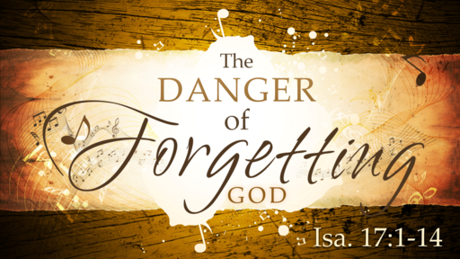 2018-05-27 PM (TM) - Isaiah: #31 - The Danger of Forgetting God (Isa. 17:1-14)